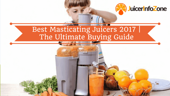 Best Masticating Juicers 2017 | The Ultimate Buying Guide
